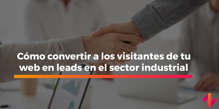 Cómo convertir a los visitantes de tu web en leads en el sector industrial