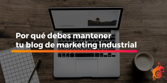 Por qué debes mantener tu blog de marketing industrial