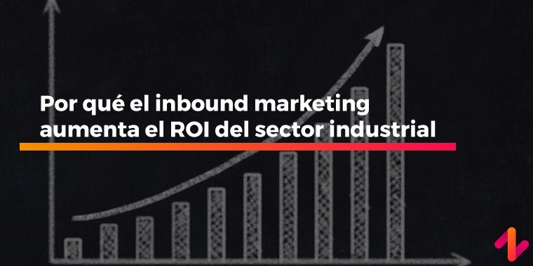 Por qué el inbound marketing aumenta el ROI del sector industrial