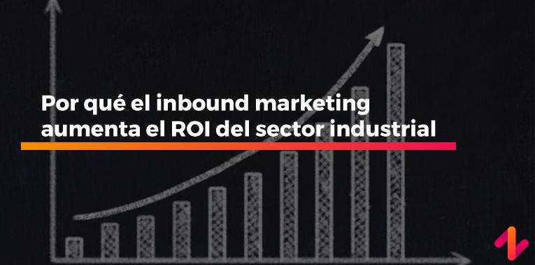 Por qué el inbound marketing aumenta el ROI del sector industrial